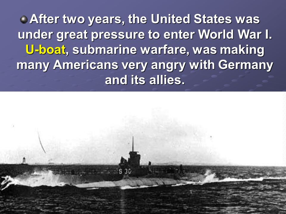 After two years, the United States was under great pressure to enter World War I.