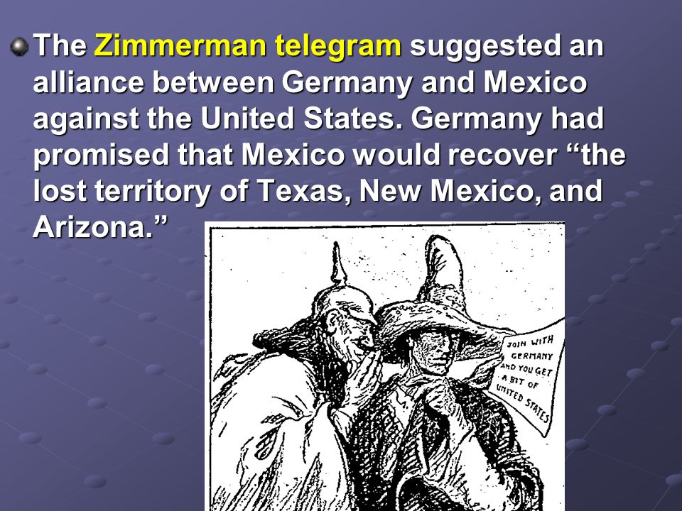 The Zimmerman telegram suggested an alliance between Germany and Mexico against the United States.
