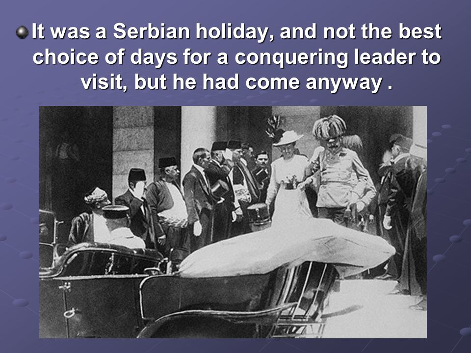 It was a Serbian holiday, and not the best choice of days for a conquering leader to visit, but he had come anyway .