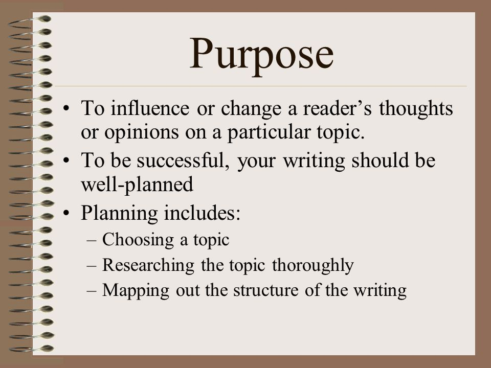 Purpose To influence or change a reader's thoughts or opinions on a particular topic. To be successful, your writing should be well-planned.
