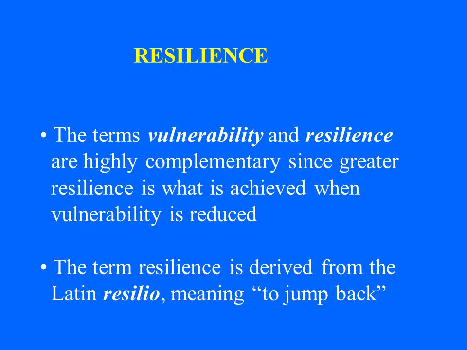 RESILIENCE The terms vulnerability and resilience. are highly complementary since greater. resilience is what is achieved when.