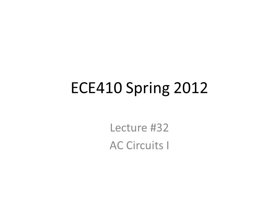 ECE410 Spring 2012 Lecture #32 AC Circuits I