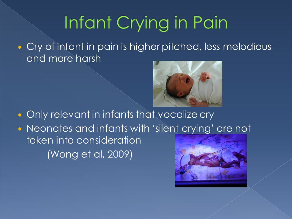 Infant Crying in Pain Cry of infant in pain is higher pitched, less melodious and more harsh. Only relevant in infants that vocalize cry.