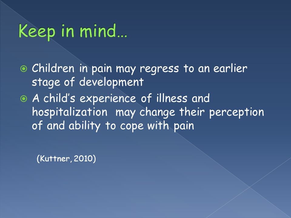 Keep in mind… Children in pain may regress to an earlier stage of development.