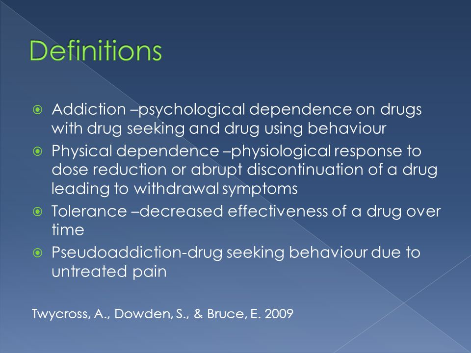 Definitions Addiction –psychological dependence on drugs with drug seeking and drug using behaviour.