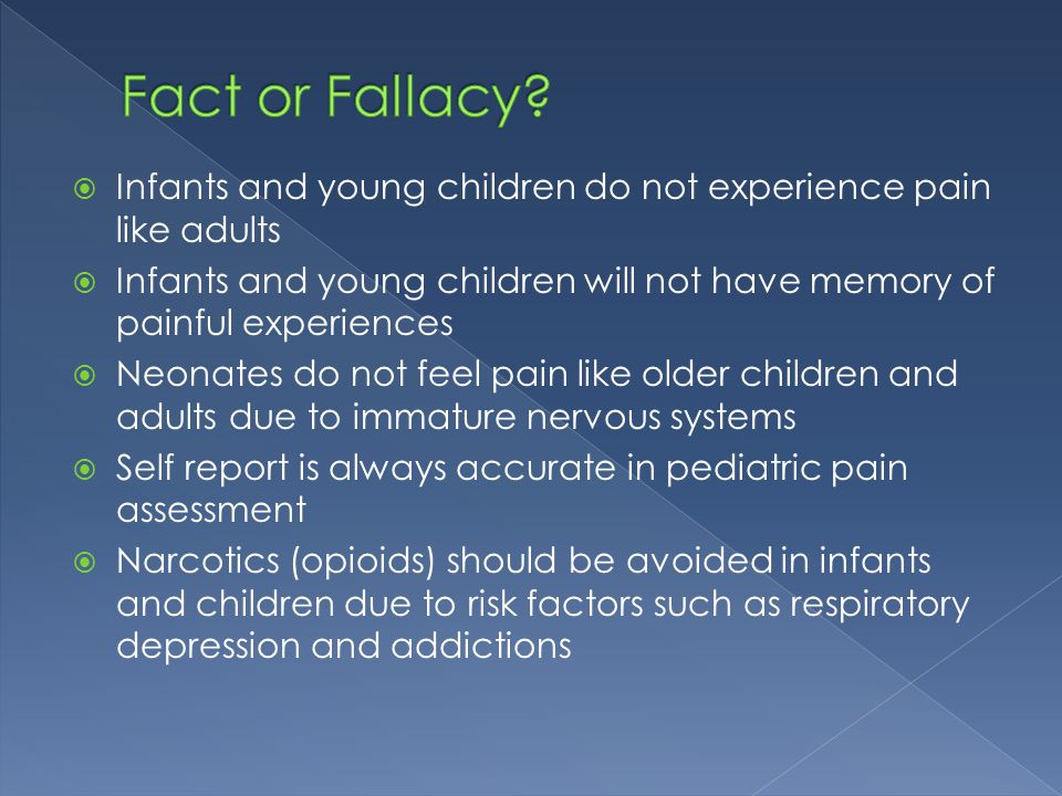 Fact or Fallacy Infants and young children do not experience pain like adults.