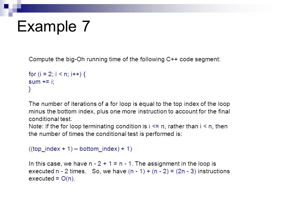 Example 7Compute the big-Oh running time of the following C++ code segment: for (i = 2; i < n; i++) {