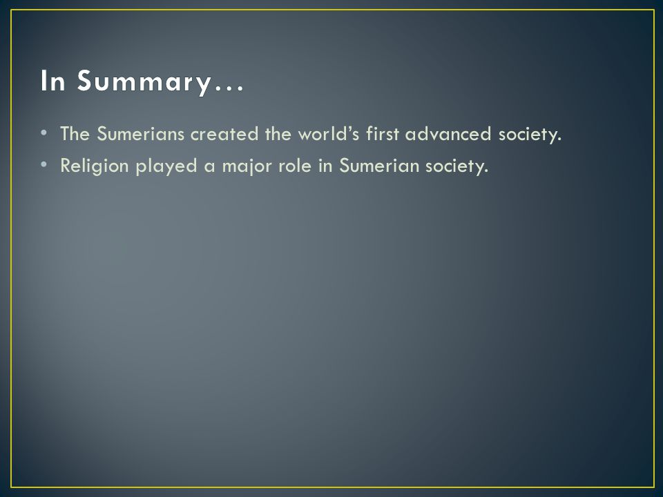 In Summary… The Sumerians created the world's first advanced society.