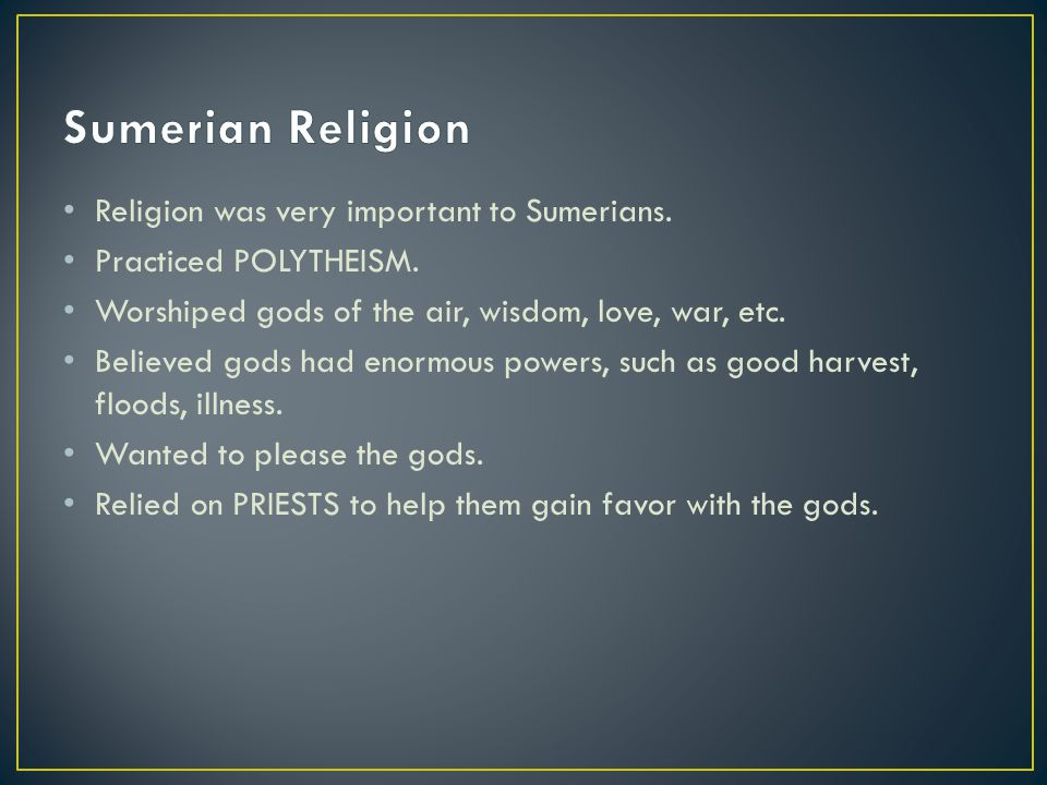 Sumerian Religion Religion was very important to Sumerians.