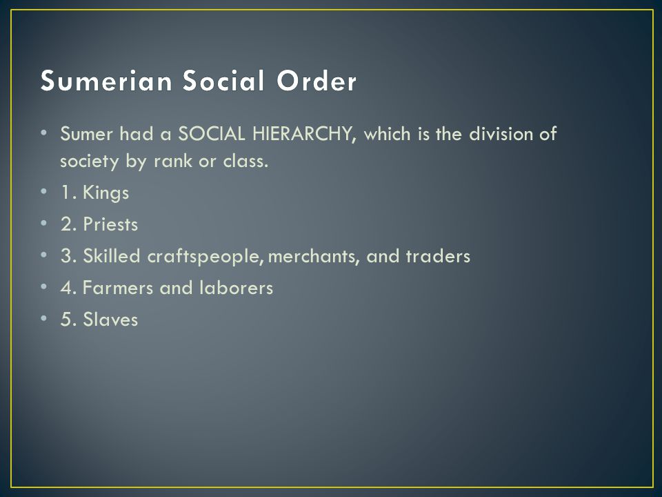 Sumerian Social Order Sumer had a SOCIAL HIERARCHY, which is the division of society by rank or class.