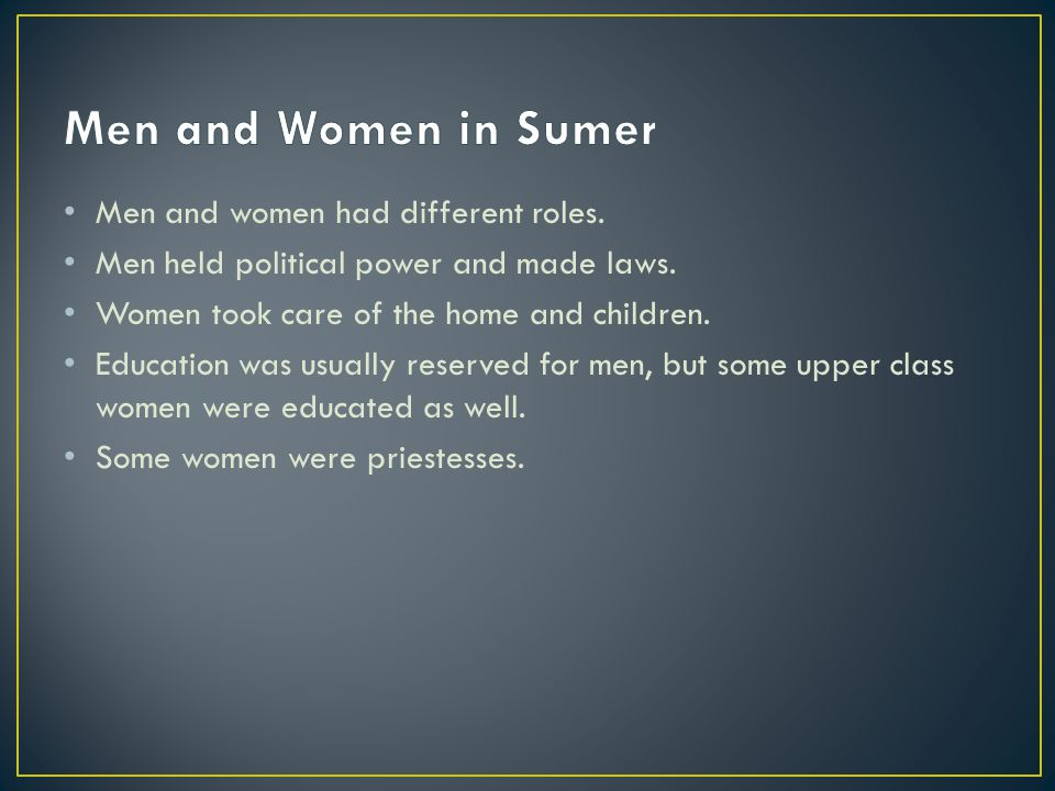 Men and Women in Sumer Men and women had different roles.