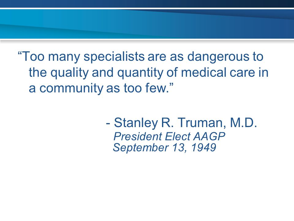Too many specialists are as dangerous to the quality and quantity of medical care in a community as too few.