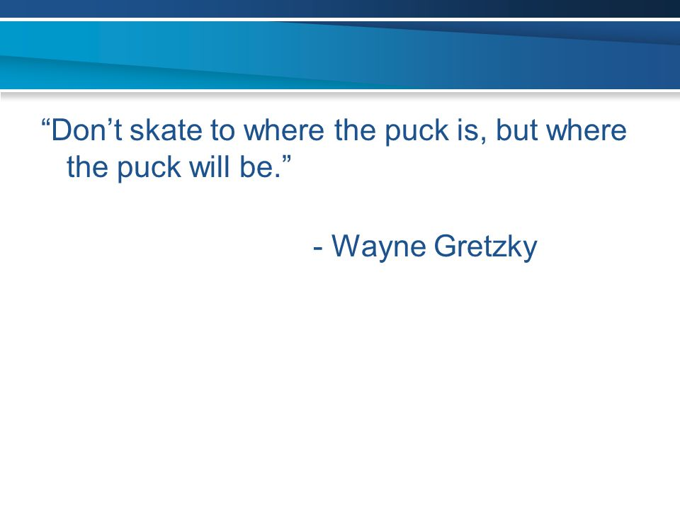 Don't skate to where the puck is, but where the puck will be.