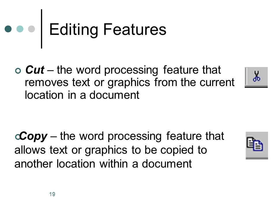 Editing Features Cut – the word processing feature that removes text or graphics from the current location in a document.