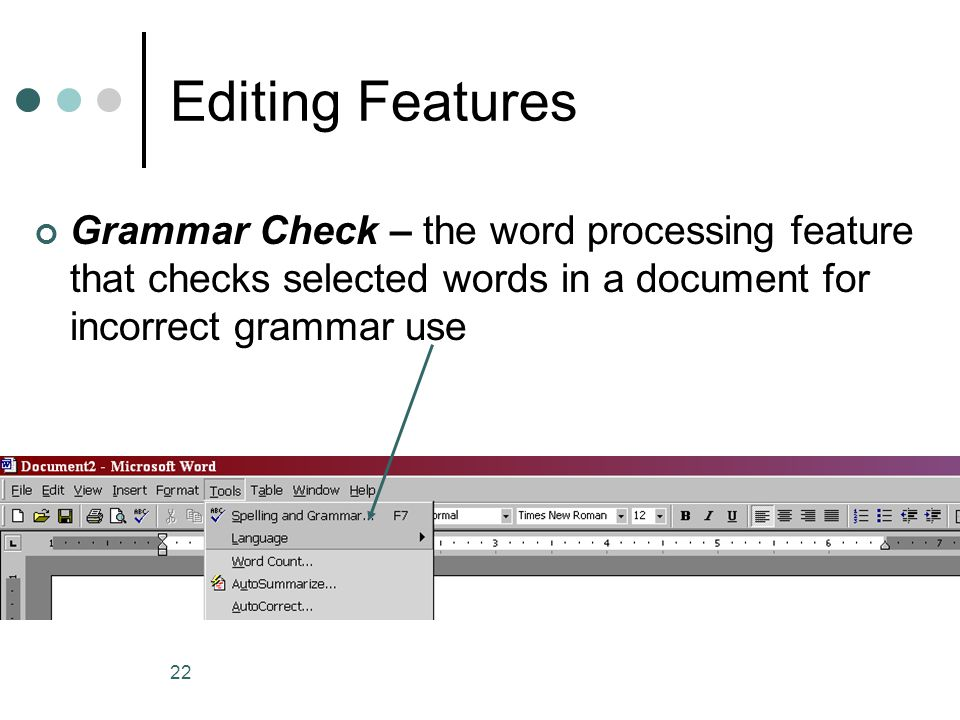 Editing Features Grammar Check – the word processing feature that checks selected words in a document for incorrect grammar use.