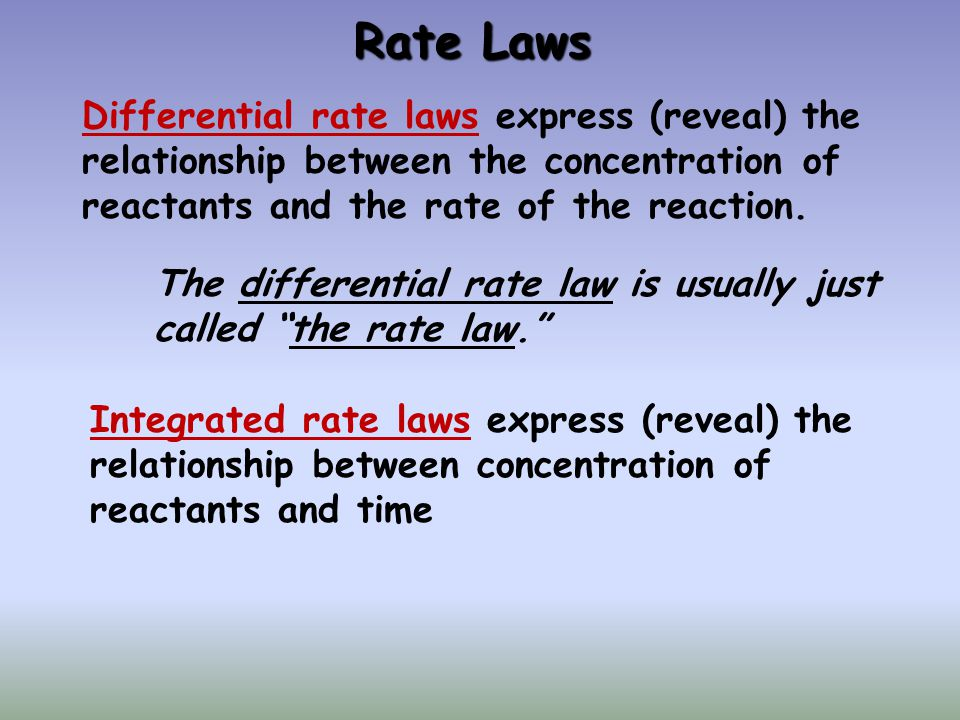 Rate Laws Differential rate laws express (reveal) the relationship between the concentration of reactants and the rate of the reaction.