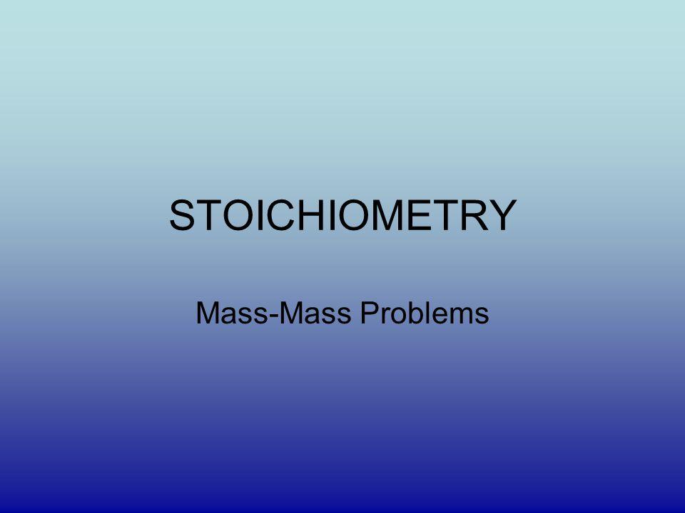 STOICHIOMETRY Mass-Mass Problems