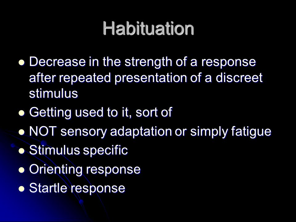 Habituation Decrease in the strength of a response after repeated presentation of a discreet stimulus.