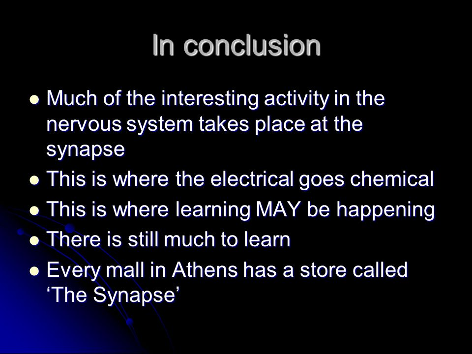 In conclusion Much of the interesting activity in the nervous system takes place at the synapse. This is where the electrical goes chemical.