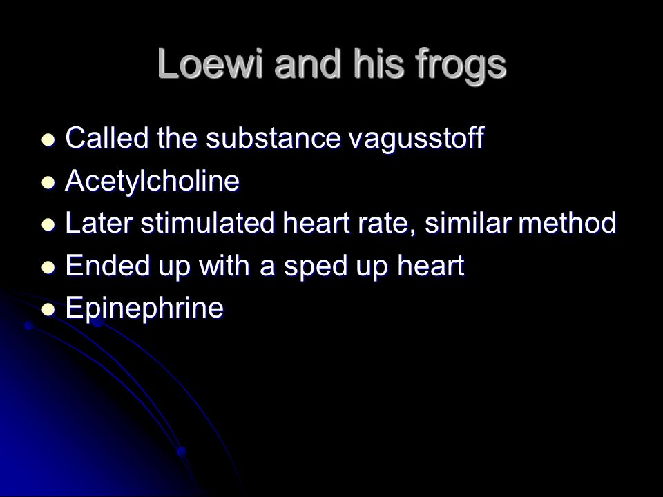 Loewi and his frogs Called the substance vagusstoff Acetylcholine