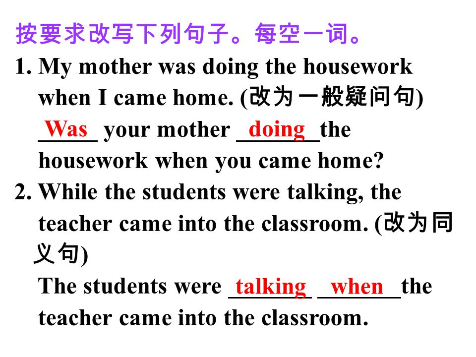 按要求改写下列句子。每空一词。 1. My mother was doing the housework. when I came home. (改为一般疑问句) _____ your mother _______the.
