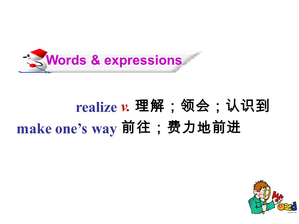 Words & expressions realize make one's way v. 理解;领会;认识到 前往;费力地前进