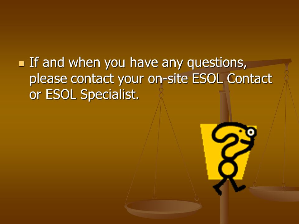 If and when you have any questions, please contact your on-site ESOL Contact or ESOL Specialist.