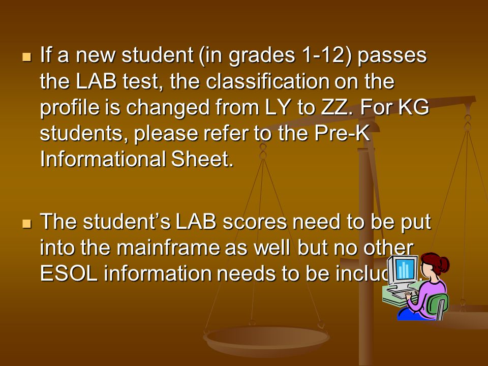If a new student (in grades 1-12) passes the LAB test, the classification on the profile is changed from LY to ZZ. For KG students, please refer to the Pre-K Informational Sheet.