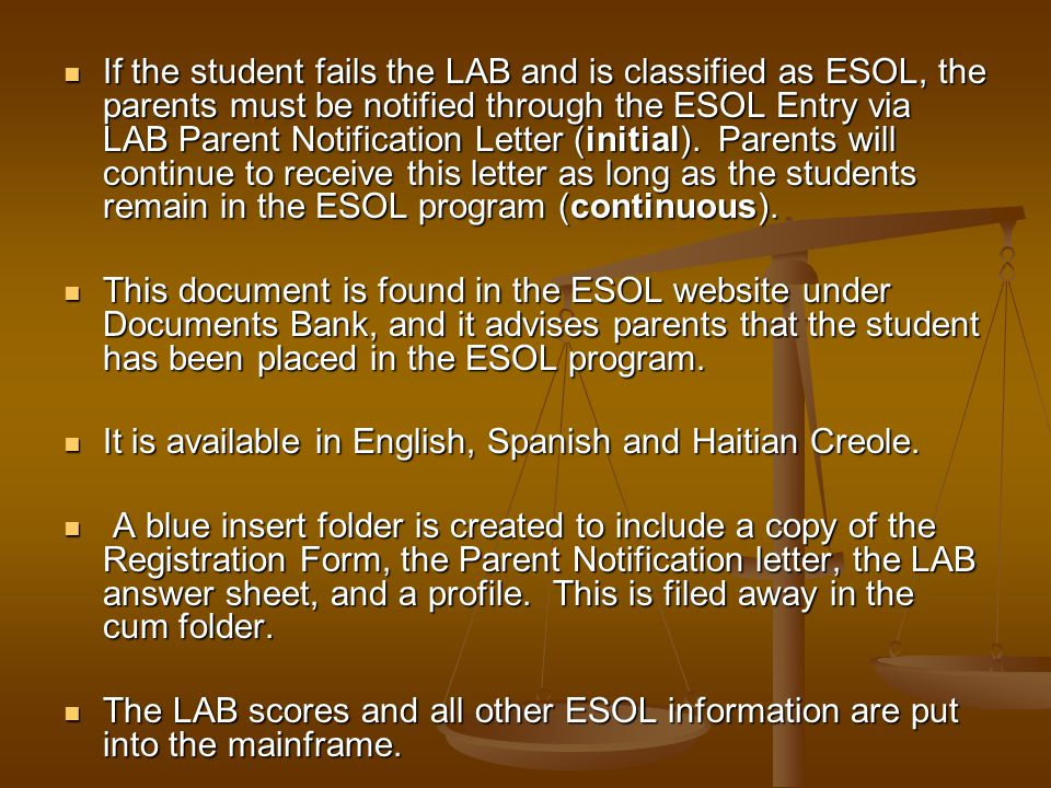 If the student fails the LAB and is classified as ESOL, the parents must be notified through the ESOL Entry via LAB Parent Notification Letter (initial). Parents will continue to receive this letter as long as the students remain in the ESOL program (continuous).