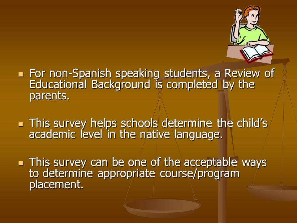 For non-Spanish speaking students, a Review of Educational Background is completed by the parents.