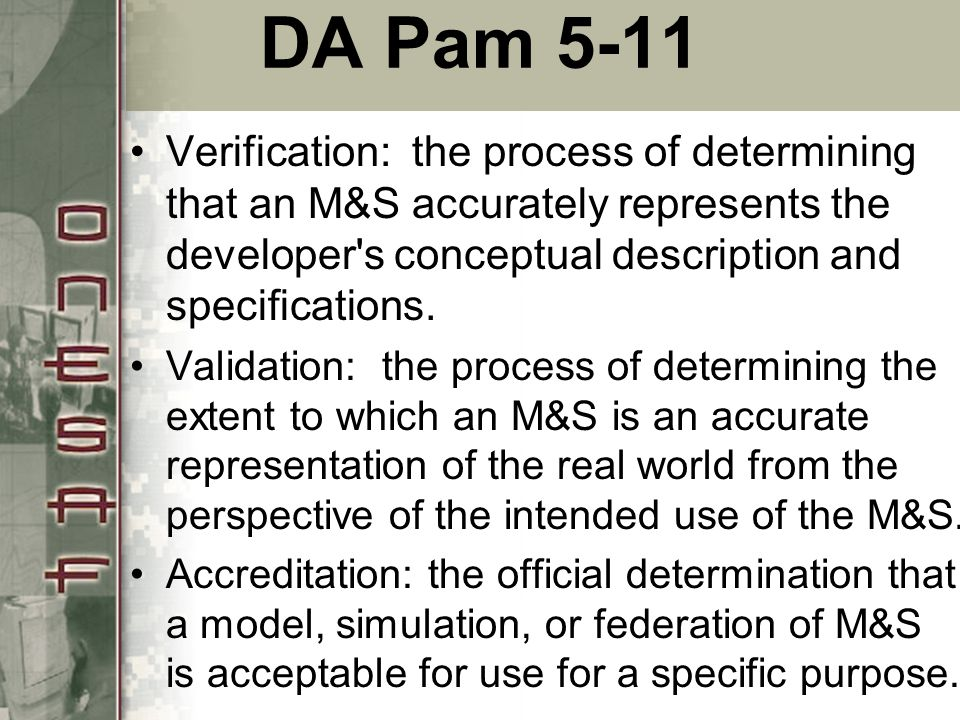 DA Pam 5-11 Verification: the process of determining that an M&S accurately represents the developer s conceptual description and specifications.