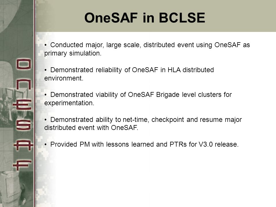 OneSAF in BCLSE Conducted major, large scale, distributed event using OneSAF as primary simulation.
