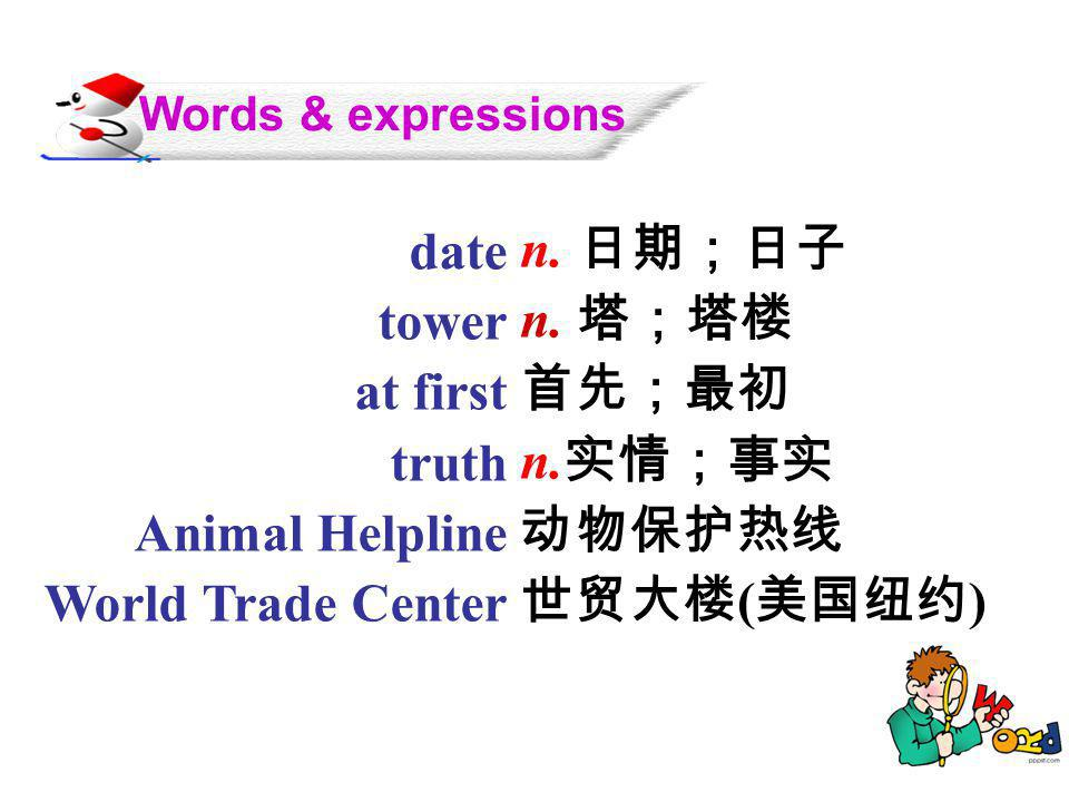 Words & expressions date. tower. at first. truth. Animal Helpline. World Trade Center. n. 日期;日子.