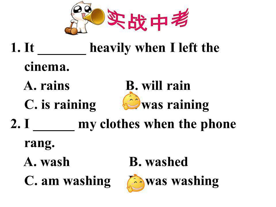 实战中考 1. It _______ heavily when I left the. cinema. A. rains B. will rain. C. is raining D. was raining.