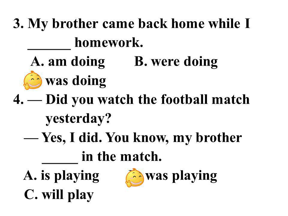 3. My brother came back home while I