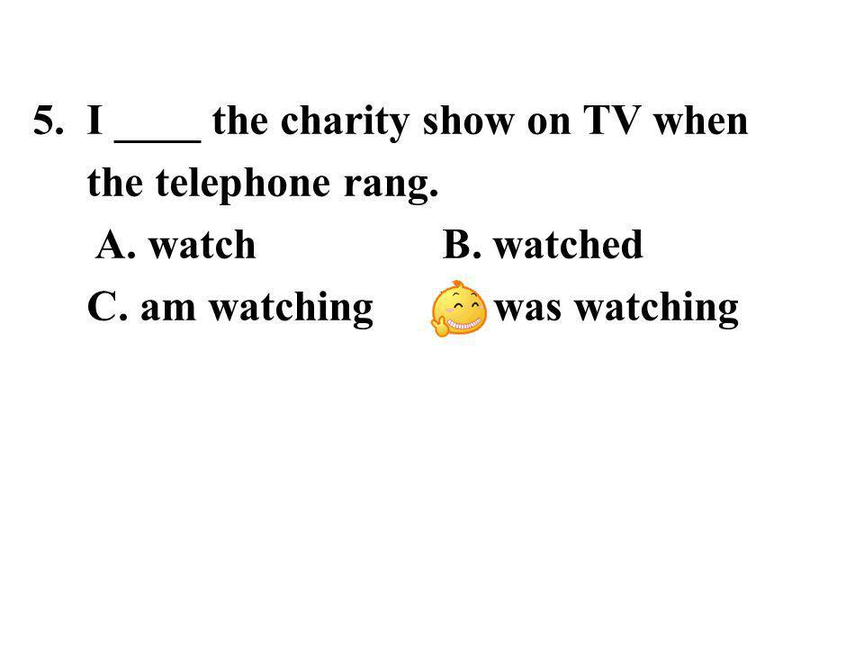 5. I ____ the charity show on TV when