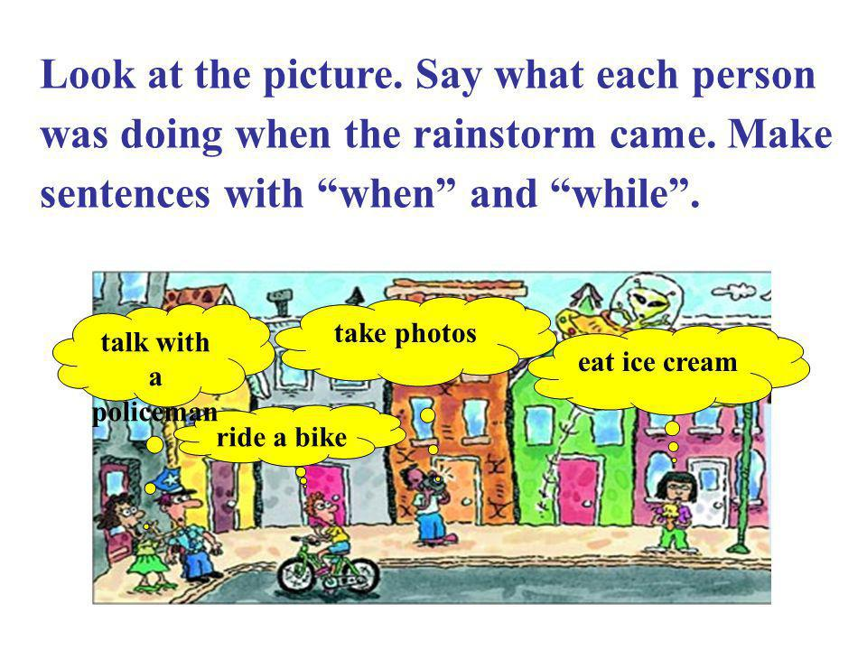 Look at the picture. Say what each person was doing when the rainstorm came. Make sentences with when and while .