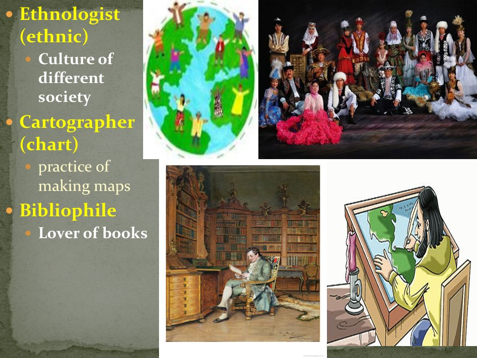 Ethnologist (ethnic) Cartographer (chart) Bibliophile