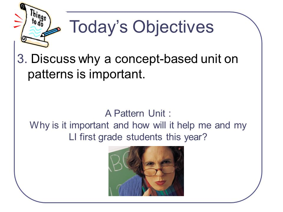 Today's Objectives A Pattern Unit : Why is it important and how will it help me and my LI first grade students this year