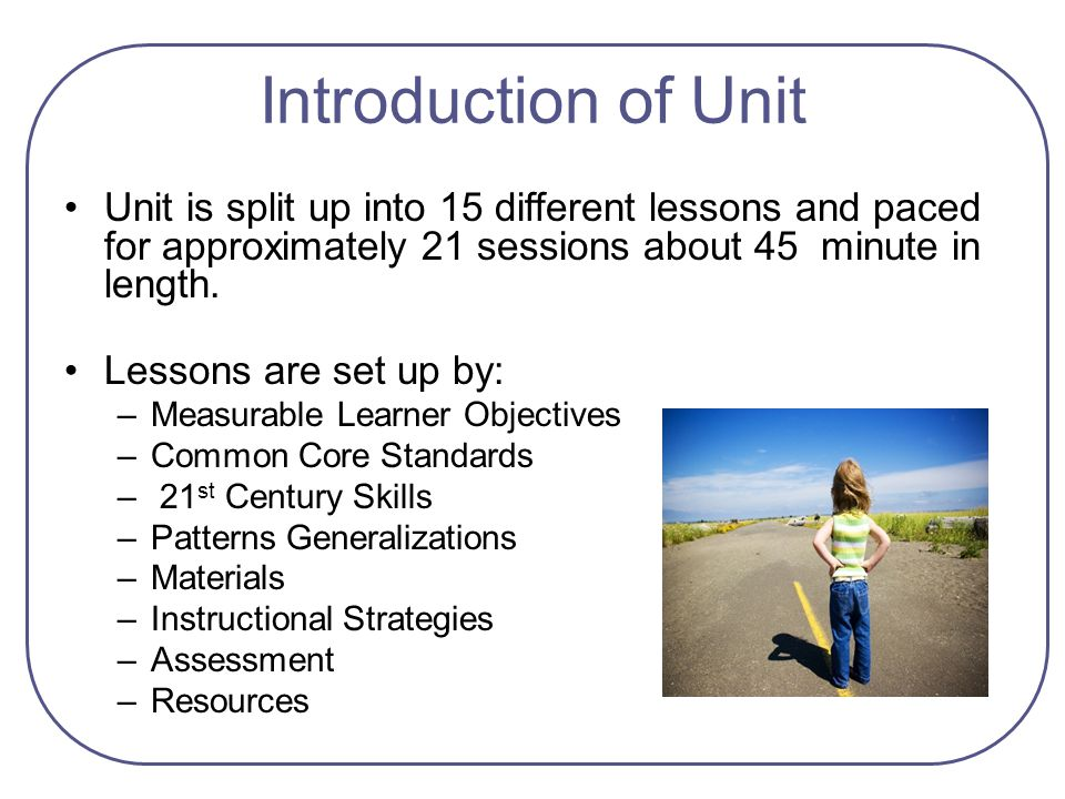 Introduction of Unit Unit is split up into 15 different lessons and paced for approximately 21 sessions about 45 minute in length.
