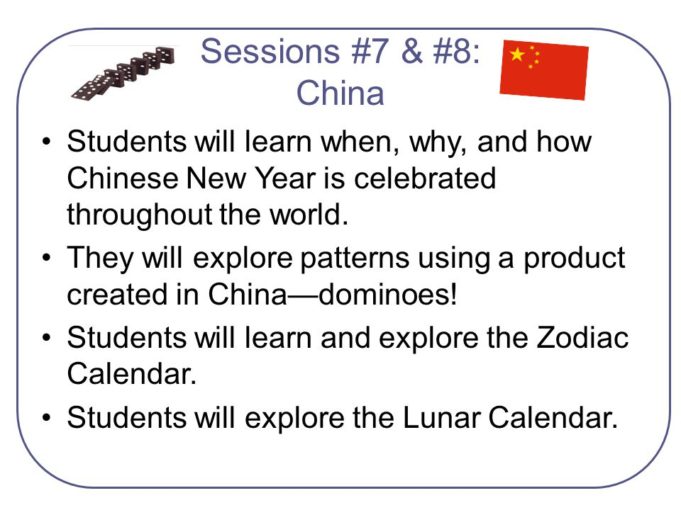 Sessions #7 & #8: China Students will learn when, why, and how Chinese New Year is celebrated throughout the world.