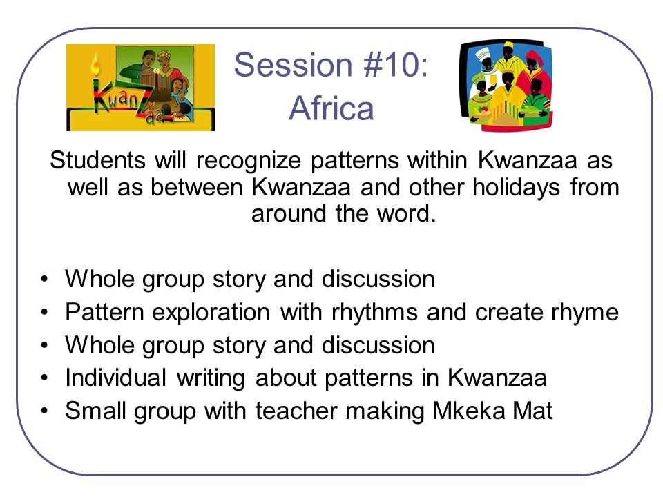 Session #10: Africa Students will recognize patterns within Kwanzaa as well as between Kwanzaa and other holidays from around the word.