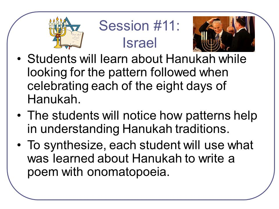Session #11: Israel Students will learn about Hanukah while looking for the pattern followed when celebrating each of the eight days of Hanukah.