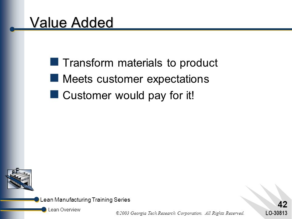 Value Added Transform materials to product Meets customer expectations