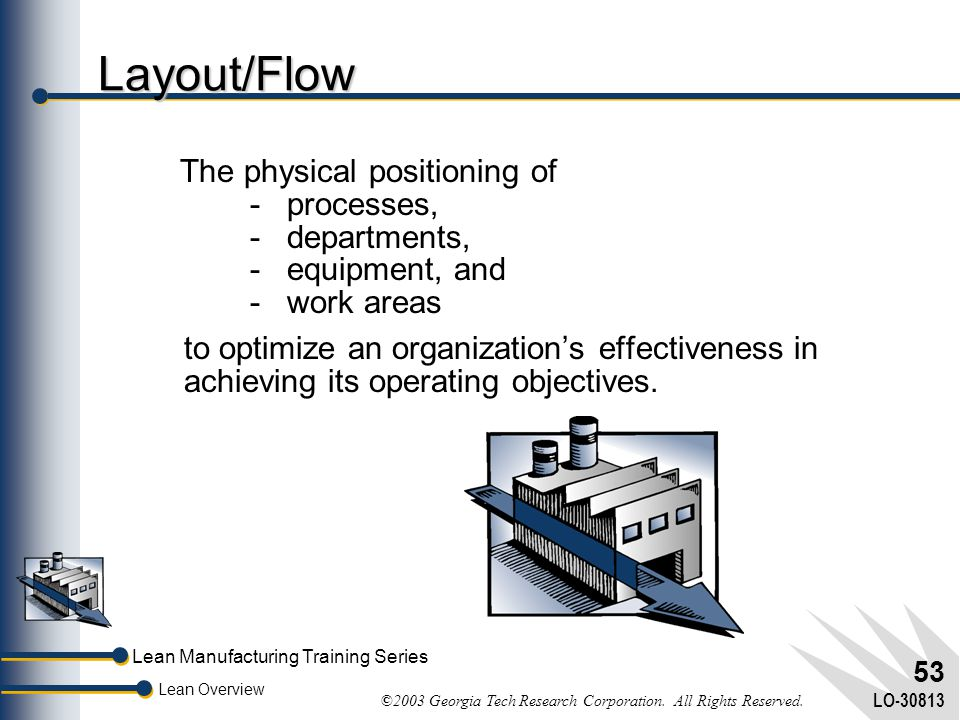 Layout/Flow The physical positioning of - processes, - departments, - equipment, and - work areas.