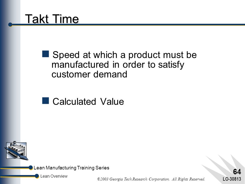 Takt Time Speed at which a product must be manufactured in order to satisfy customer demand. Calculated Value.