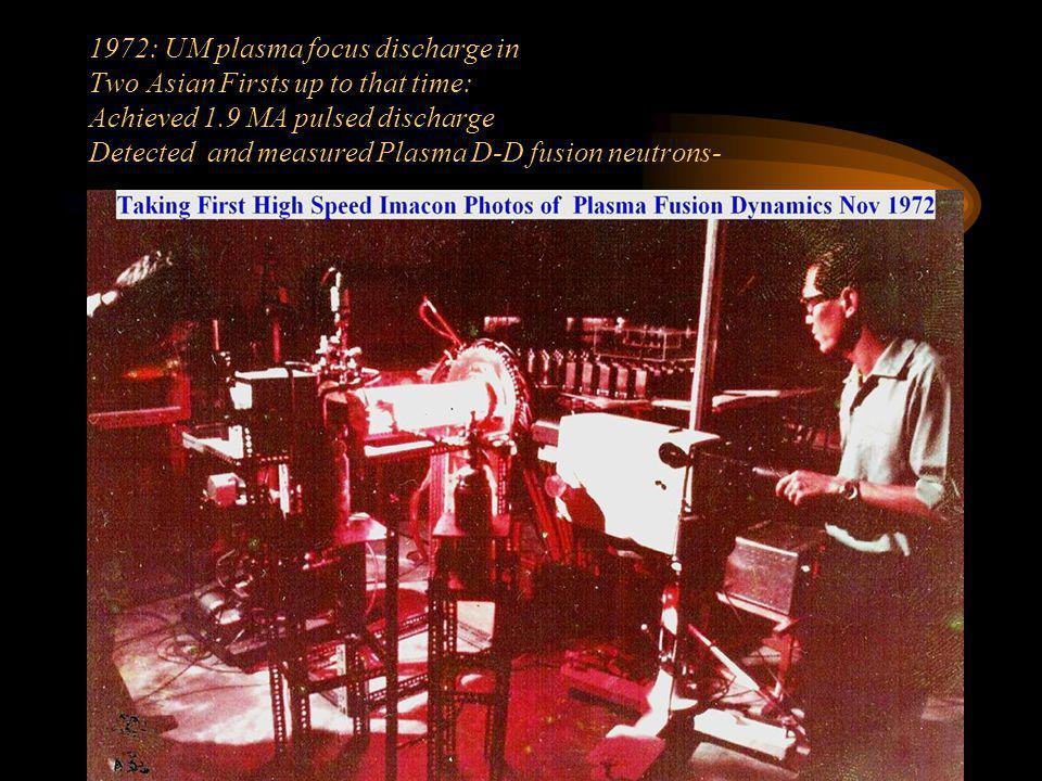 1972: UM plasma focus discharge in Two Asian Firsts up to that time: Achieved 1.9 MA pulsed discharge Detected and measured Plasma D-D fusion neutrons-