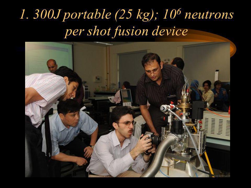 1. 300J portable (25 kg); 106 neutrons per shot fusion device