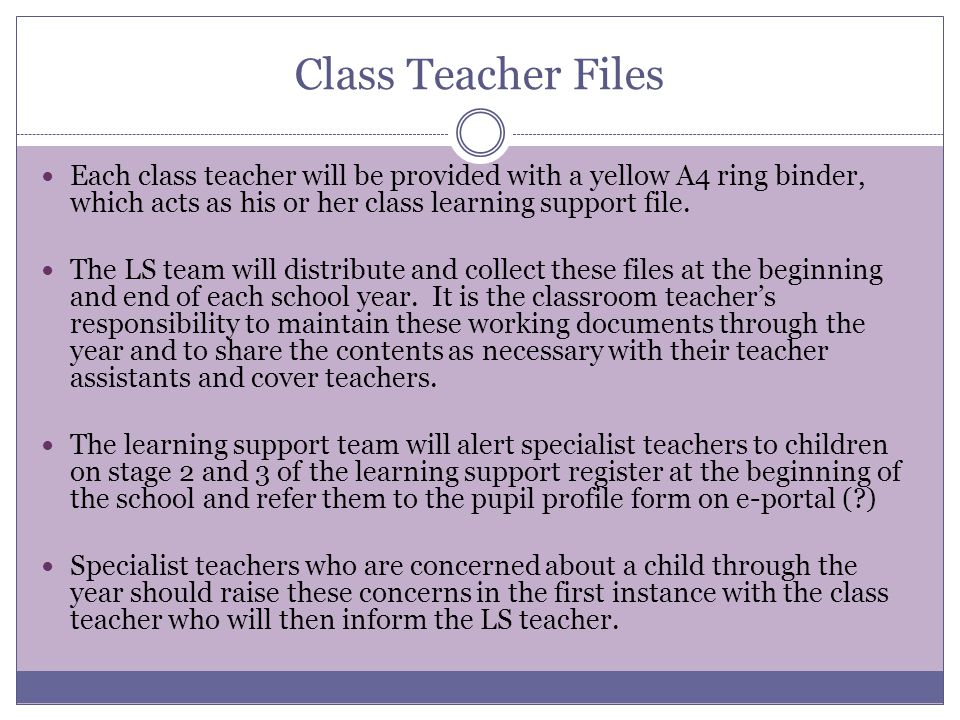 Class Teacher Files Each class teacher will be provided with a yellow A4 ring binder, which acts as his or her class learning support file.