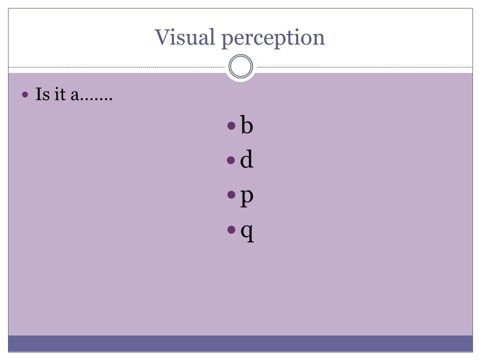 Visual perception Is it a……. b d p q